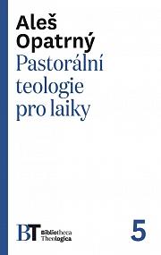 Pastorální teologie pro laiky Aleš Opatrný